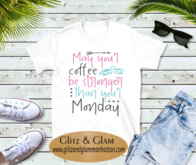 May your Coffee Be Stronger than your Monday T-Shirt